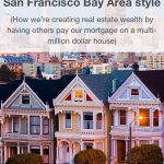 House Hacking San Francisco Bay Area style: How we're creating real estate wealth by having others pay our mortgage on a multi-million dollar house